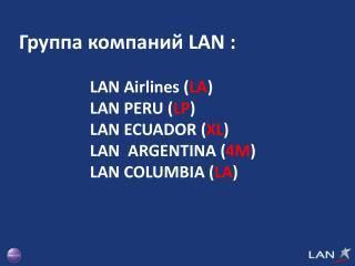 Группа компаний  LAN  : LAN Airlines ( LA )     LAN PERU ( LP )    LAN ECUADOR ( XL )
