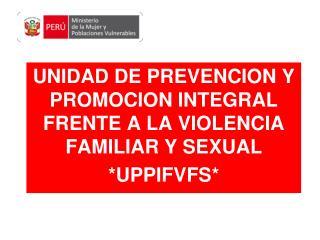 UNIDAD DE PREVENCION Y PROMOCION INTEGRAL FRENTE A LA VIOLENCIA FAMILIAR Y SEXUAL *UPPIFVFS*