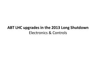 ABT LHC upgrades in the 2013 Long Shutdown Electronics & Controls