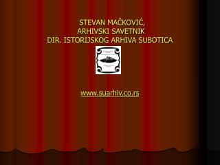 STEVAN MAČKOVIĆ,  ARHIVSKI SAVETNIK  DIR. ISTORIJSKOG ARHIVA SUBOTICA suarhiv.co.rs