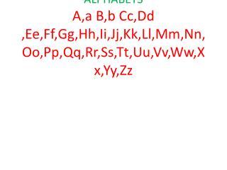 ALPHABETS A,a B,b Cc,Dd  ,Ee,Ff,Gg,Hh,Ii,Jj,Kk,Ll,Mm,Nn,Oo,Pp,Qq,Rr,Ss,Tt,Uu,Vv,Ww,Xx,Yy,Zz