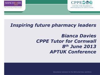 Inspiring future pharmacy leaders Bianca Davies CPPE Tutor for Cornwall 8 th  June 2013