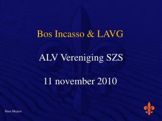Bos Incasso & LAVG  ALV Vereniging SZS 11 november 2010 Hans Meijers