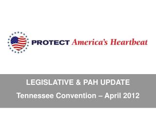 LEGISLATIVE & PAH UPDATE Tennessee Convention � April 2012