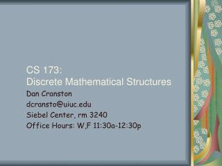 CS 173: Discrete Mathematical Structures Dan Cranston dcransto@uiuc Siebel Center, rm 3240