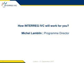 How INTERREG IVC will work for you?  Michel Lamblin  | Programme Director