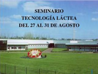 SEMINARIO  TECNOLOGÍA LÁCTEA DEL 27 AL 31 DE AGOSTO