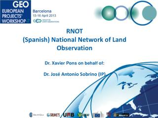 RNOT (Spanish) National Network of Land Observation Dr. Xavier Pons on behalf of: