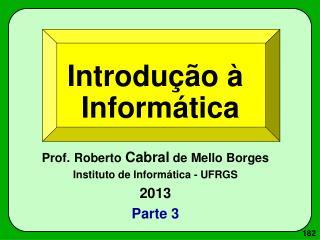 Introdução à Informática Prof. Roberto  Cabral  de Mello Borges Instituto de Informática - UFRGS
