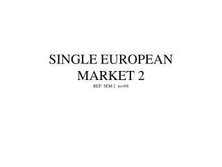 SINGLE EUROPEAN MARKET 2 REF: SEM 2  nov08