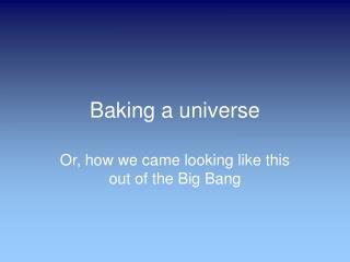 Baking a universe