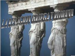 LA RELIGION GRIEGA Y ROMANA