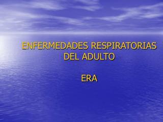 ENFERMEDADES RESPIRATORIAS DEL ADULTO ERA