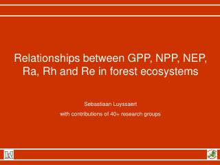 Relationships between GPP, NPP, NEP, Ra, Rh and Re in forest ecosystems Sebastiaan Luyssaert