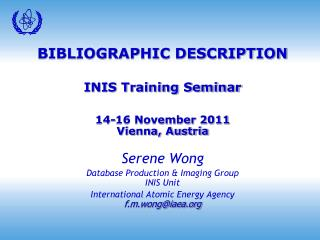 BIBLIOGRAPHIC DESCRIPTION INIS Training Seminar 14-16 November 2011 Vienna, Austria Serene Wong