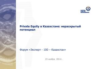 Private Equity  в Казахстане: нераскрытый потенциал Форум «Эксперт - 100 – Казахстан»
