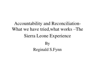 Accountability and Reconciliation- What we have tried,what works –The Sierra Leone Experience