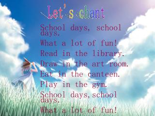 School days, school days. What a lot of fun! Read in the library. Draw in the art room.