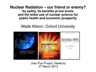 Nuclear Radiation – our friend or enemy? Its safety, its benefits at low levels