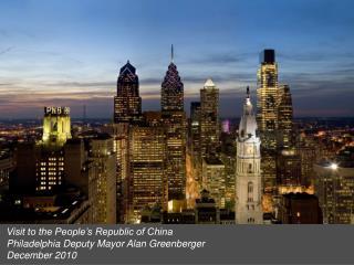 Visit to the People�s Republic of China Philadelphia Deputy Mayor Alan Greenberger December 2010