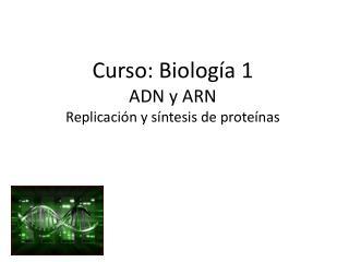 Curso: Biología 1 ADN y ARN Replicación y síntesis de proteínas