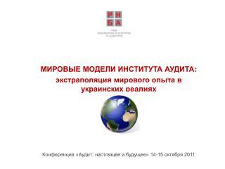 МИРОВЫЕ МОДЕЛИ ИНСТИТУТА АУДИТА : экстраполяция мирового опыта в украинских реалиях