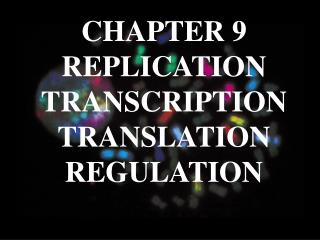 CHAPTER 9  REPLICATION TRANSCRIPTION TRANSLATION REGULATION