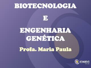 BIOTECNOLOGIA  E  ENGENHARIA GEN�TICA Profa. Maria Paula