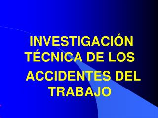 INVESTIGACIÓN TÉCNICA DE LOS     ACCIDENTES DEL TRABAJO