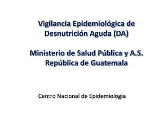 Vigilancia Epidemiológica de Desnutrición Aguda (DA) Ministerio de Salud Pública y A.S.
