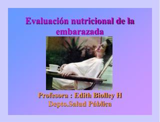Evaluación nutricional de la embarazada Profesora : Edith Biolley H Depto.Salud Pública