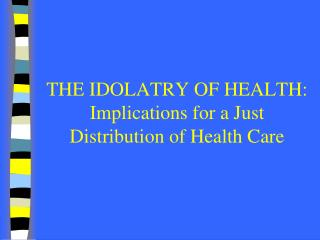 THE IDOLATRY OF HEALTH: Implications for a Just Distribution of Health Care