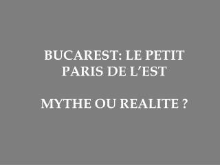 BUCAREST: LE PETIT PARIS DE L'EST MYTHE OU REALITE ?