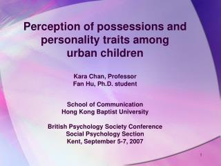 Perception of possessions and personality traits among  urban children  Kara Chan, Professor Fan Hu, Ph.D. student  Scho