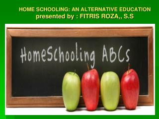 HOME SCHOOLING: AN ALTERNATIVE EDUCATION presented by :  FITRIS ROZA,, S.S