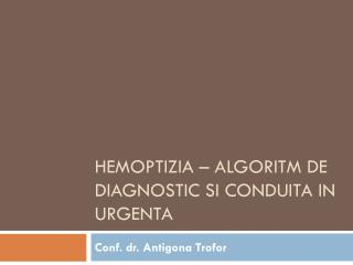 Hemoptizia  �  algoritm  de diagnostic  si conduita  in  urgenta