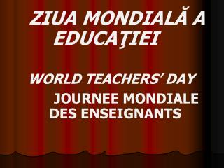 ZIUA MONDIALĂ A EDUCAŢIEI WORLD TEACHERS' DAY JOURN E E MONDIALE     DES ENSEIGNANTS