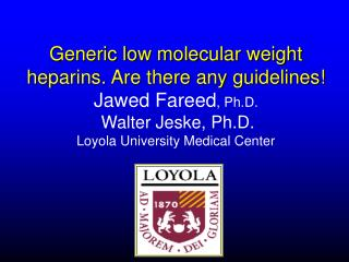 Generic low molecular weight heparins. Are there any guidelines  Jawed Fareed, Ph.D.  Walter Jeske, Ph.D. Loyola Univers