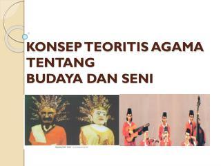 KONSEP TEORITIS AGAMA TENTANG  BUDAYA DAN SENI
