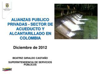 ALIANZAS PUBLICO PRIVADAS - SECTOR DE ACUEDUCTO Y ALCANTARILLADO EN COLOMBIA Diciembre de 2012