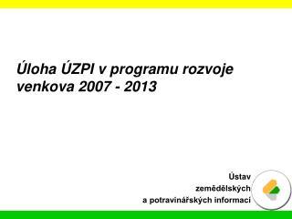 Úloha ÚZPI v programu rozvoje venkova 2007 - 2013