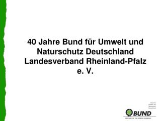 40 Jahre Bund für Umwelt und Naturschutz Deutschland Landesverband Rheinland-Pfalz e. V.