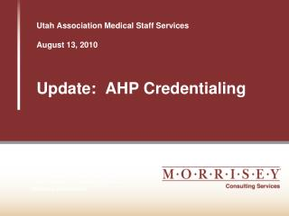 Utah Association Medical Staff Services August 13, 2010 Update:  AHP Credentialing