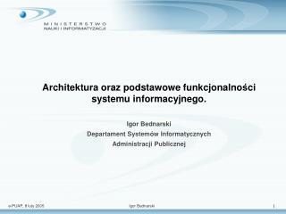 Architektura oraz podstawowe funkcjonalno ś ci systemu informacyjnego. Igor Bednarski