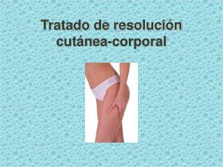 Tratado de resoluci�n  cut�nea-corporal