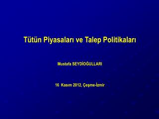 Tütün Piyasaları ve Talep Politikaları Mustafa SEYDİOĞULLARI 16  Kasım 2012, Çeşme-İzmir