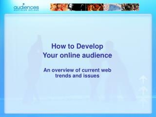 How to Develop Your online audience An overview of current web trends and issues
