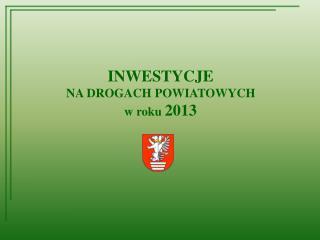INWESTYCJE  NA DROGACH POWIATOWYCH w roku  2013