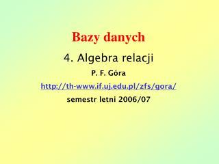 Bazy danych 4. Algebra relacji P. F. Góra th-if.uj.pl/zfs/gora/
