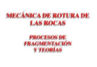 MEC�NICA DE ROTURA DE LAS ROCAS PROCESOS DE FRAGMENTACI�N Y TEOR�AS